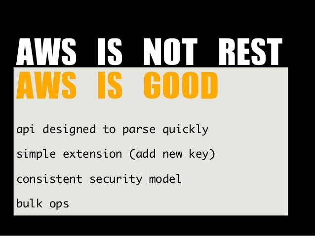 AWS IS NOT REST AWS IS GOODapi designed to parse quicklysimple extension (add new key)consistent security modelbulk ...