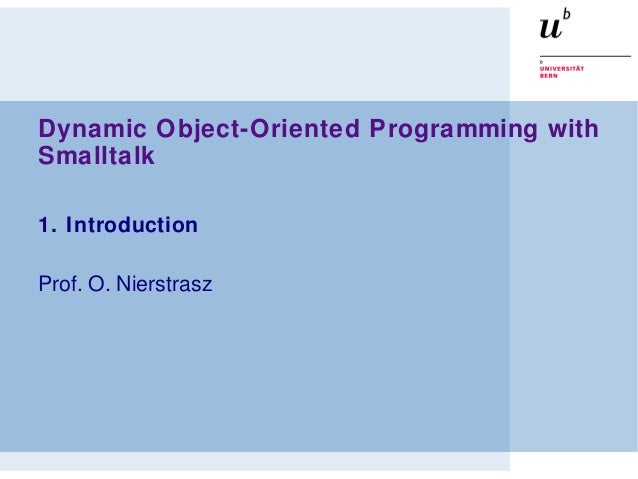 Dynamic Object-Oriented Programming with Smalltalk 1. Introduction Prof. O. Nierstrasz