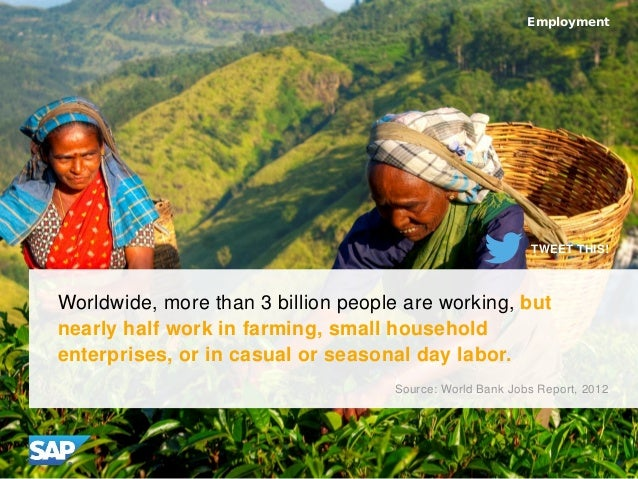 Worldwide, more than 3 billion people are working, but nearly half work in farming, small household enterprises, or in cas...