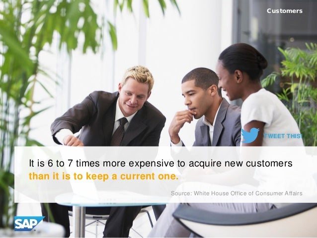 It is 6 to 7 times more expensive to acquire new customers than it is to keep a current one. Customers Source: White House...