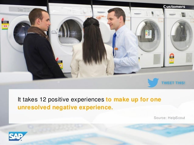 It takes 12 positive experiences to make up for one unresolved negative experience. Customers Source: HelpScout TWEET THIS!