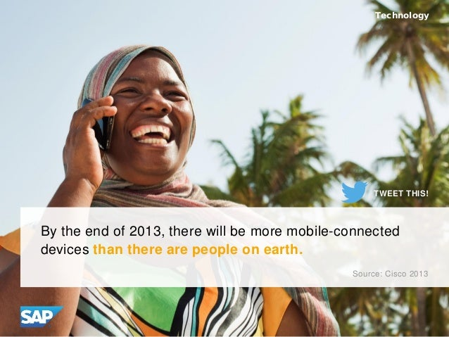 By the end of 2013, there will be more mobile-connected devices than there are people on earth. Source: Cisco 2013 Technol...