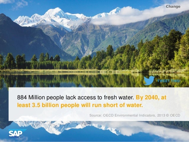 884 Million people lack access to fresh water. By 2040, at least 3.5 billion people will run short of water. Change Source...