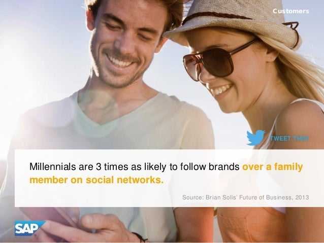Millennials are 3 times as likely to follow brands over a family member on social networks. Customers Source: Brian Solis'...