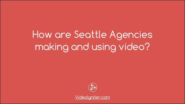 How are Seattle Agencies making and using video? VideoIgniter.com