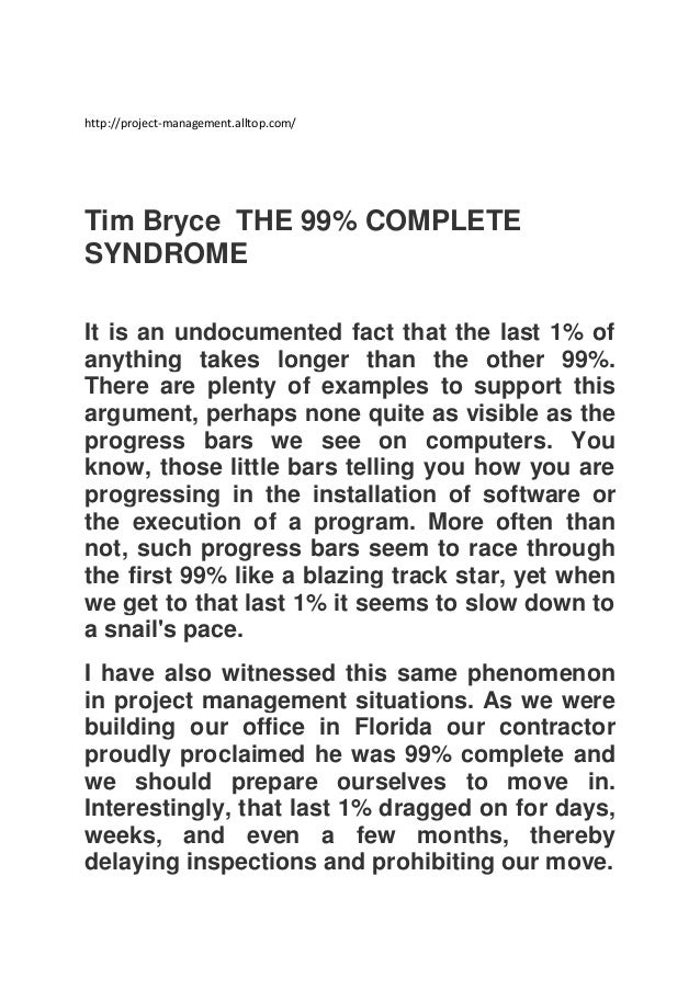 http://project-management.alltop.com/  Tim Bryce THE 99% COMPLETE SYNDROME It is an undocumented fact that the last 1% of ...