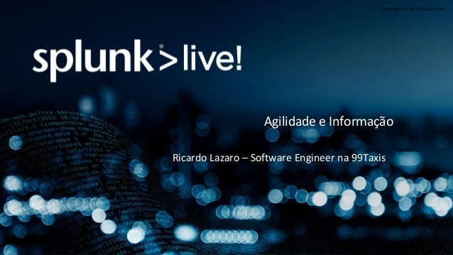 Copyright © 2014 Splunk Inc. Ricardo Lazaro – Software Engineer na 99Taxis Agilidade e Informação