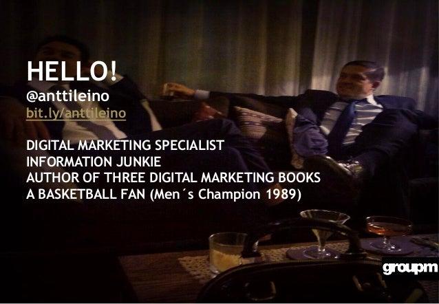 HELLO! @anttileino bit.ly/anttileino DIGITAL MARKETING SPECIALIST INFORMATION JUNKIE AUTHOR OF THREE DIGITAL MARKETING BOO...