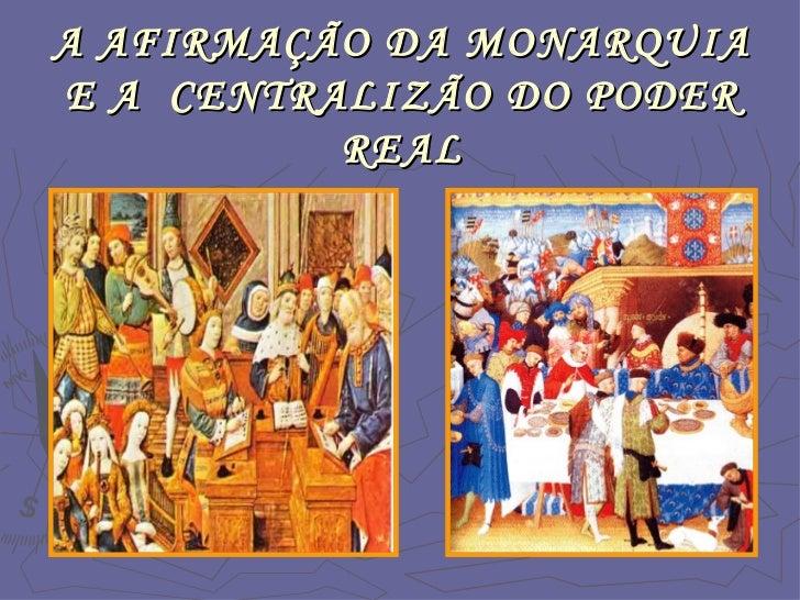 A AFIRMAÇÃO DA MONARQUIA E A  CENTRALIZÃO DO PODER REAL