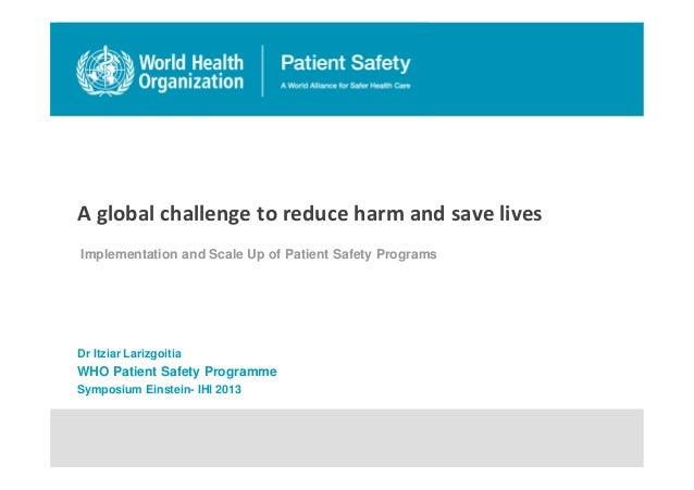 A global challenge to reduce harm and save lives Implementation and Scale Up of Patient Safety Programs Dr Itziar Larizgoi...