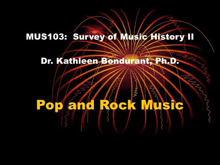 MUS103:  Survey of Music History II Dr. Kathleen Bondurant, Ph.D. Pop and Rock Music