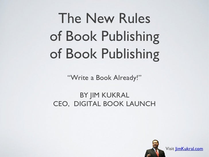 "The New Rulesof Book Publishingof Book Publishing   ""Write a Book Already!""      BY JIM KUKRALCEO, DIGITAL BOOK LAUNCH    ..."