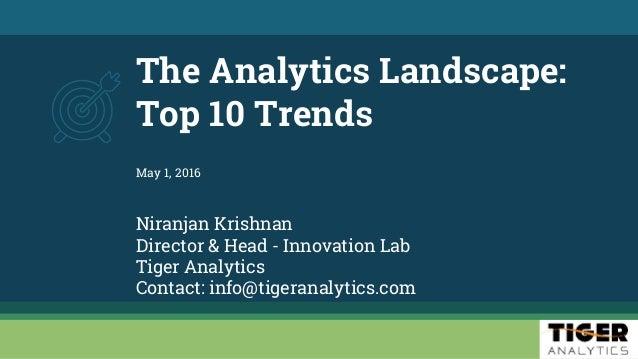 The Analytics Landscape: Top 10 Trends Niranjan Krishnan Director & Head - Innovation Lab Tiger Analytics Contact: info@ti...