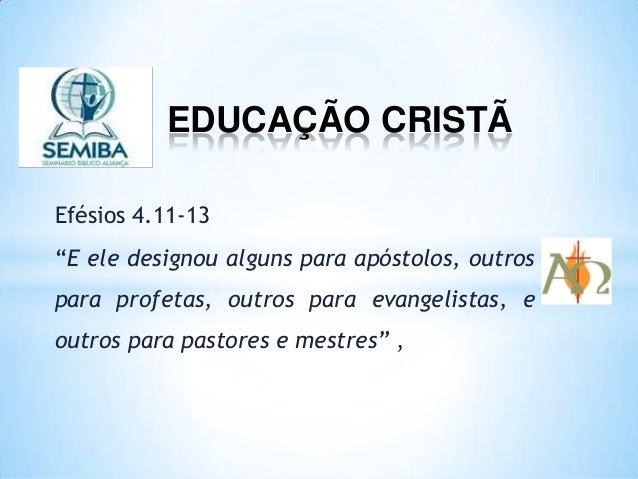 """EDUCAÇÃO CRISTÃ Efésios 4.11-13 """"E ele designou alguns para apóstolos, outros para profetas, outros para evangelistas, e o..."""