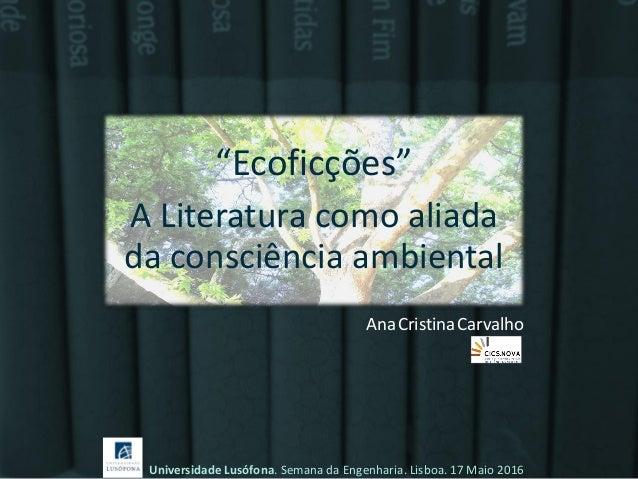 """""""Ecoficções"""" A Literatura como aliada da consciência ambiental Universidade Lusófona. Semana da Engenharia. Lisboa. 17 Mai..."""