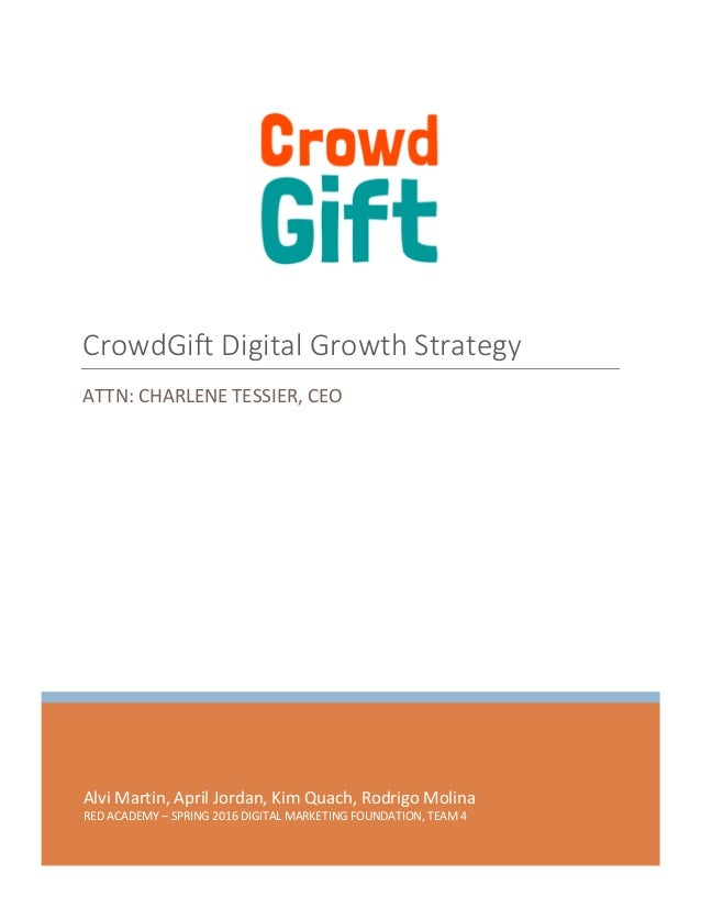 CrowdGift Digital Growth Strategy 0 | P a g e Alvi Martin, April Jordan, Kim Quach, Rodrigo Molina RED ACADEMY – SPRING 20...