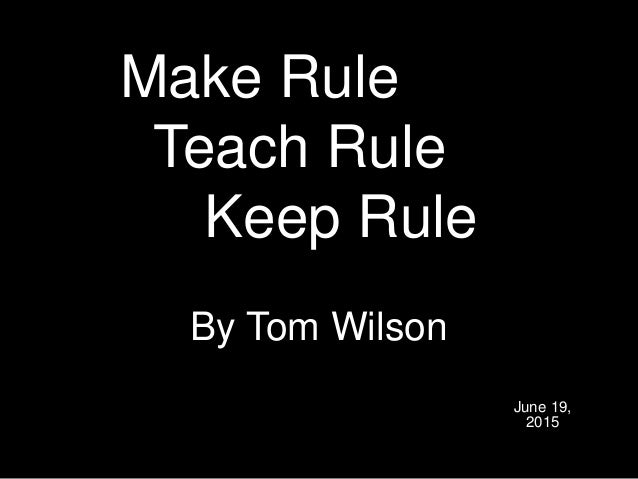 Make Rule Teach Rule Keep Rule By Tom Wilson June 19, 2015