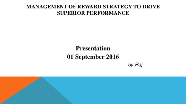 MANAGEMENT OF REWARD STRATEGY TO DRIVE SUPERIOR PERFORMANCE Presentation 01 September 2016 by Raj