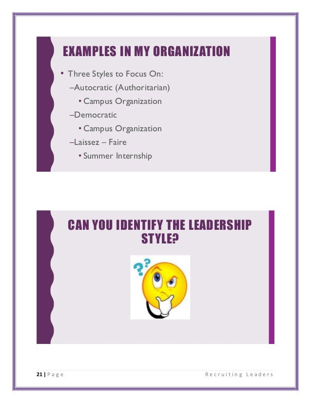 21 | P a g e R e c r u i t i n g L e a d e r s EXAMPLES IN MY ORGANIZATION • Three Styles to Focus On: –Autocratic (Author...