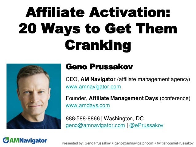 Affiliate Activation: 20 Ways to Get Them Cranking Geno Prussakov CEO, AM Navigator (affiliate management agency) www.amna...