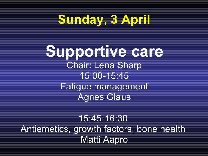 Sunday, 3 April <ul><li>Supportive care </li></ul><ul><li>Chair: Lena Sharp </li></ul><ul><li>15:00-15:45 </li></ul><ul><l...