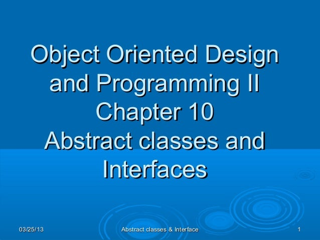 Object Oriented Design    and Programming II        Chapter 10    Abstract classes and         Interfaces03/25/13   Abstra...