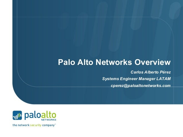 the network security company tm Palo Alto Networks Overview Carlos Alberto Pérez Systems Engineer Manager LATAM cperez@pal...
