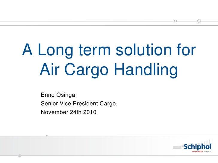 A Long term solution for  Air Cargo Handling  Enno Osinga,  Senior Vice President Cargo,  November 24th 2010