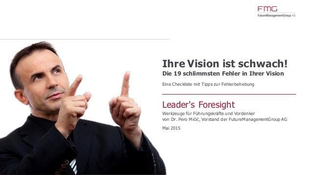 www.FutureManagementGroup.com Ihre Vision ist schwach! Die 19 schlimmsten Fehler in Ihrer Vision Eine Checkliste mit Tipps...