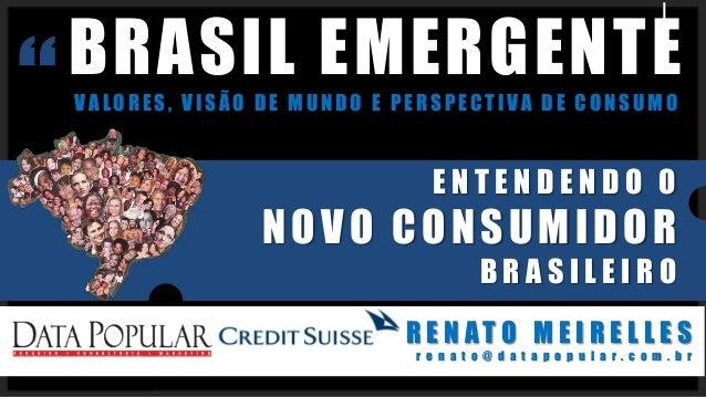 BRASIL EMERGENTE VALORES, VISÃO DE MUNDO E PERSPECTIVA DE CONSUMO R E N A T O M E I R E L L E S r e n a t o @ d a t a p o ...