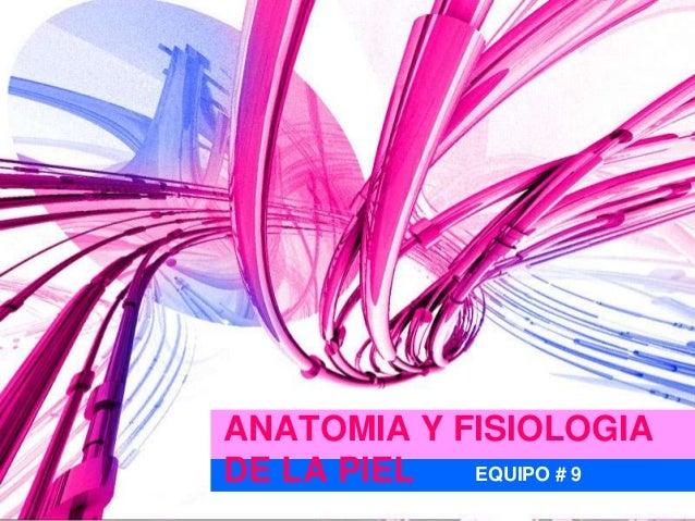 ANATOMIA Y FISIOLOGIADE LA PIEL  EQUIPO # 9