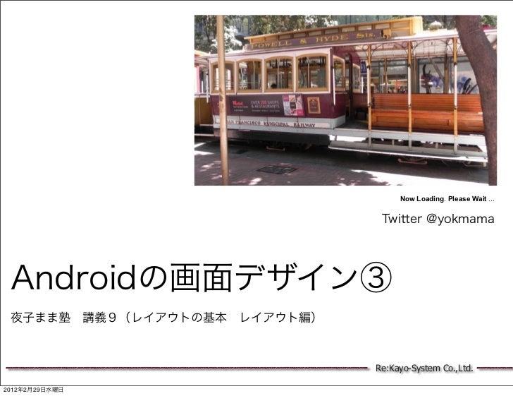 Now Loading. Please Wait ...                               Twitter @yokmama Androidの画面デザイン③ 夜子まま塾講義9(レイアウトの基本レイアウト編)    ...