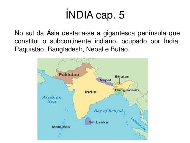 ÍNDIA cap. 5 No sul da Ásia destaca-se a gigantesca península que constitui o subcontinente indiano, ocupado por Índia, Pa...