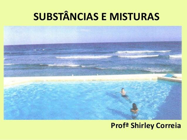 SUBSTÂNCIAS E MISTURAS Profª Shirley Correia