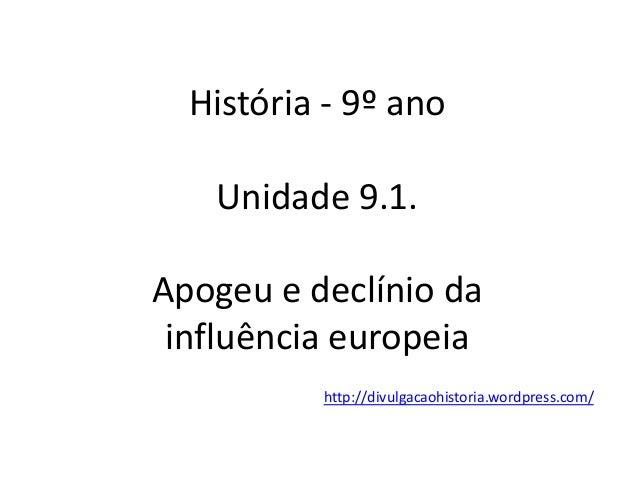 História - 9º ano Unidade 9.1. Apogeu e declínio da influência europeia http://divulgacaohistoria.wordpress.com/