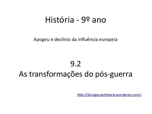 História - 9º ano Apogeu e declínio da influência europeia 9.2 As transformações do pós-guerra http://divulgacaohistoria.w...
