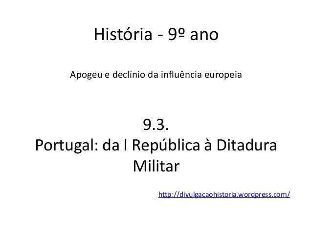 História - 9º ano Apogeu e declínio da influência europeia 9.3. Portugal: da I República à Ditadura Militar http://divulga...