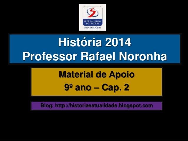 História 2014 Professor Rafael Noronha Material de Apoio 9º ano – Cap. 2 Blog: http://historiaeatualidade.blogspot.com