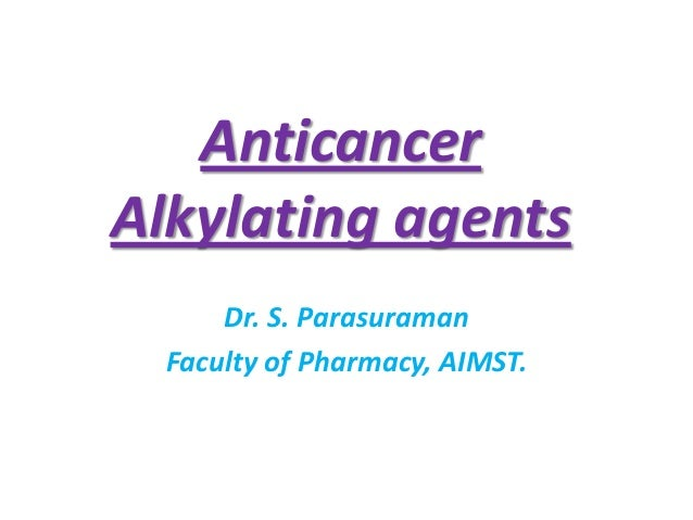 Anticancer Alkylating agents Dr. S. Parasuraman Faculty of Pharmacy, AIMST.