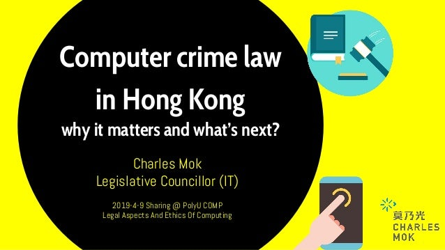 Computer crime law in Hong Kong why it matters and what's next? Charles Mok Legislative Councillor (IT) 2019-4-9 Sharing @...