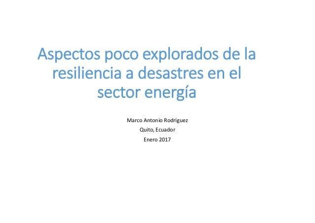 Aspectos poco explorados de la resiliencia a desastres en el sector energía Marco Antonio Rodríguez Quito, Ecuador Enero 2...