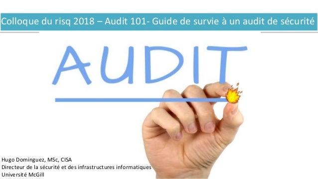 Colloque du risq 2018 – Audit 101- Guide de survie à un audit de sécurité Hugo Dominguez, MSc, CISA Directeur de la sécuri...