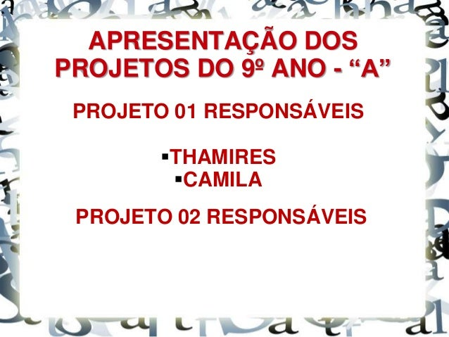 """APRESENTAÇÃO DOS PROJETOS DO 9º ANO - """"A"""" PROJETO 01 RESPONSÁVEIS THAMIRES CAMILA PROJETO 02 RESPONSÁVEIS"""