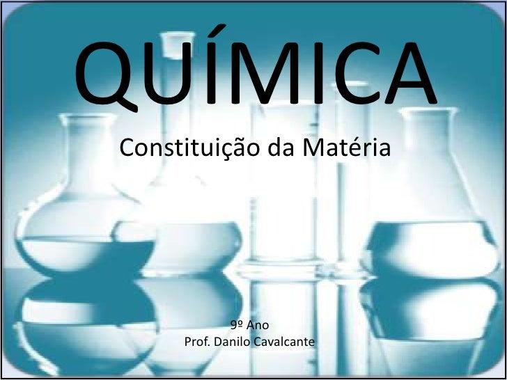 QUÍMICAConstituição da Matéria             9º Ano     Prof. Danilo Cavalcante