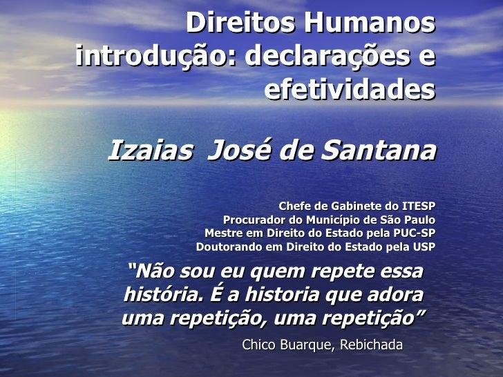 Direitos Humanos introdução: declarações e efetividades   Izaias  José de Santana Chefe de Gabinete do ITESP Procurador do...