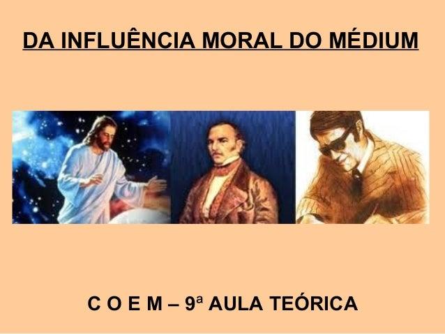 DA INFLUÊNCIA MORAL DO MÉDIUM C O E M – 9ª AULA TEÓRICA