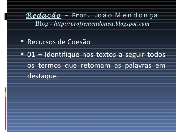 Redação – Prof. Jo ã o M e n d o n ç a   Blog - http://profjcmendonca.blogspot.com Recursos de Coesão 01 – Identifique n...