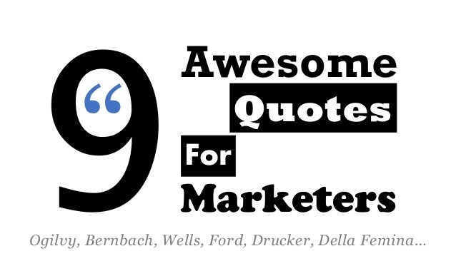 Awesome  Marketers  Quotes  Ogilvy, Bernbach, Wells, Ford, Drucker, Della Femina…  For