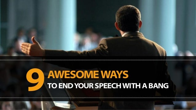 AWESOME WAYS 9TO END YOUR SPEECH WITH A BANG