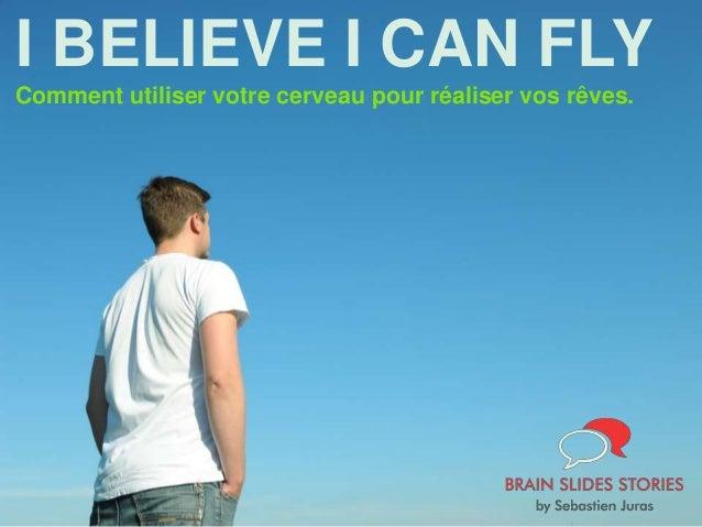 I BELIEVE I CAN FLY Comment utiliser votre cerveau pour réaliser vos rêves.